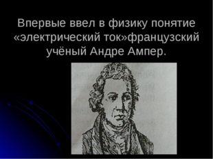 Впервые ввел в физику понятие «электрический ток»французский учёный Андре Амп