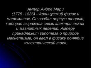 Ампер Андре Мари (1775 -1836) –Французский физик и математик. Он создал перву