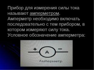 Прибор для измерения силы тока называют амперметром. Амперметр необходимо вкл