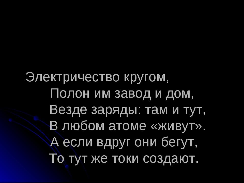 Электричество кругом, Полон им завод и дом, Везде заряды: там и тут, В любом...