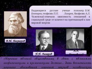 Космос Выдающиеся русские ученые психиатрВ.М. Бехтерев,геофизикП.П. Лазар