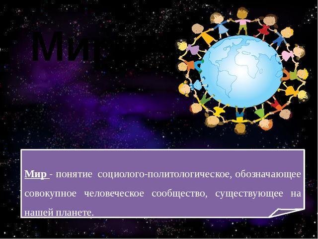 Мир Мир - понятиесоциолого-политологическое, обозначающее совокупное челове...