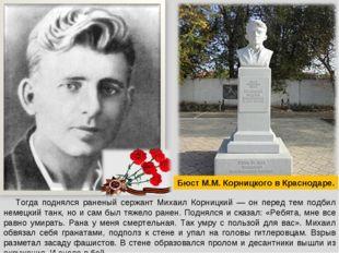 Тогда поднялся раненый сержант Михаил Корницкий — он перед тем подбил немецк