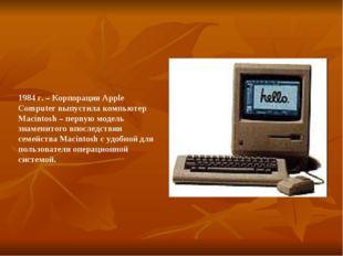 1984 г. – Корпорация Apple Computer выпустила компьютер Macintosh – первую мо