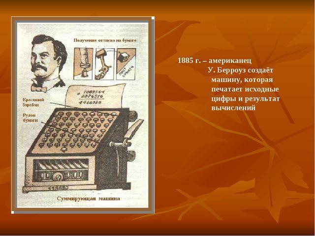 1885 г. – американец У. Берроуз создаёт машину, которая печатает исходные ци...