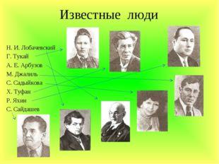 Известные люди Н. И. Лобачевский Г. Тукай А. Е. Арбузов М. Джалиль С. Садыйко