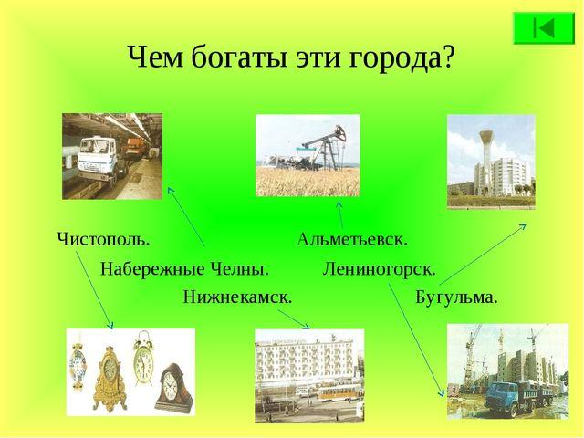 Чем богаты эти города? Чистополь. Альметьевск. Набережные Челны. Лениногорск....