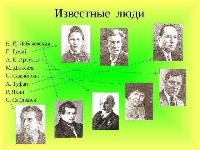 Известные люди Н. И. Лобачевский Г. Тукай А. Е. Арбузов М. Джалиль С. Садыйко...