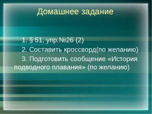 Домашнее задание 1. § 51, упр.№26 (2) 2. Составить кроссворд(по желанию) 3