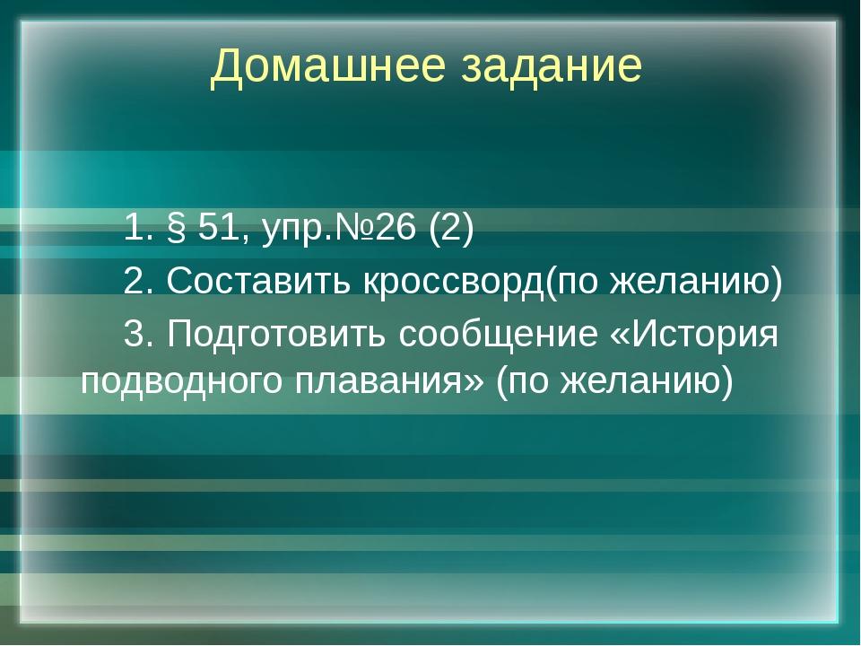 Домашнее задание 1. § 51, упр.№26 (2) 2. Составить кроссворд(по желанию) 3...