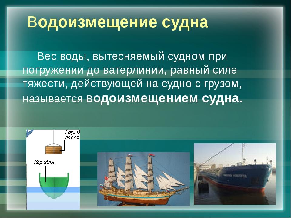 Водоизмещение судна Вес воды, вытесняемый судном при погружении до ватерлини...