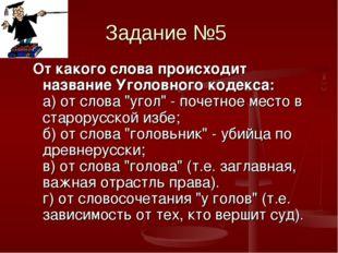 Задание №5 От какого слова происходит название Уголовного кодекса: а) от слов
