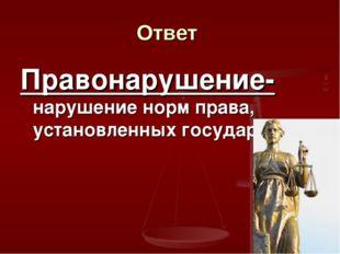 Ответ Правонарушение- нарушение норм права, установленных государством.