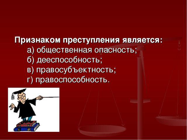 Признаком преступления является: а) общественная опасность; б) дееспособность...