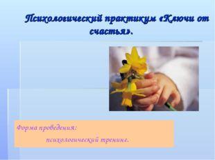 Психологический практикум «Ключи от счастья». Форма проведения: психологичес