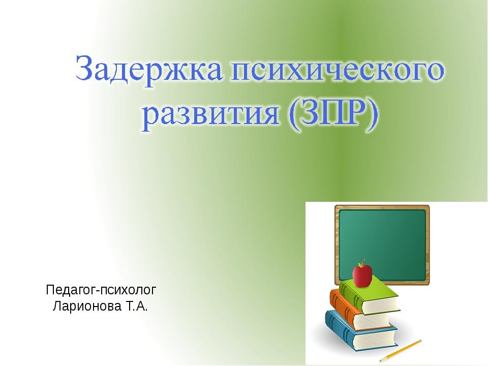 Педагог-психолог Ларионова Т.А.