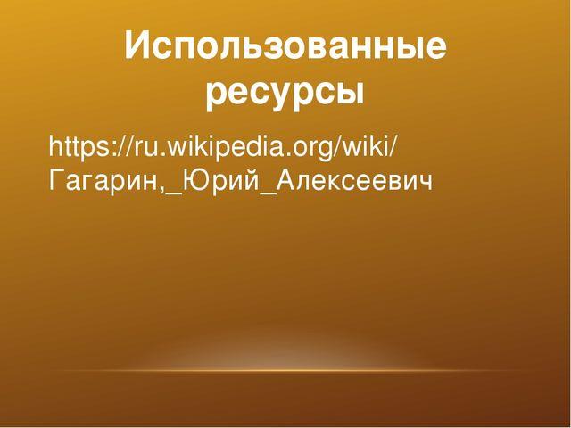 Использованные ресурсы https://ru.wikipedia.org/wiki/ Гагарин,_Юрий_Алексеевич