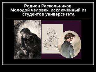 Родион Раскольников. Молодой человек, исключенный из студентов университета