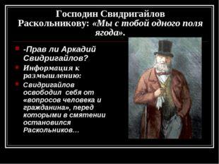 Господин Свидригайлов Раскольникову: «Мы с тобой одного поля ягода». -Прав ли