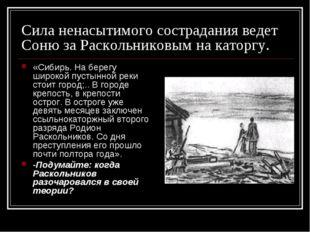 Сила ненасытимого сострадания ведет Соню за Раскольниковым на каторгу. «Сибир