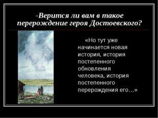 -Верится ли вам в такое перерождение героя Достоевского? «Но тут уже начинает