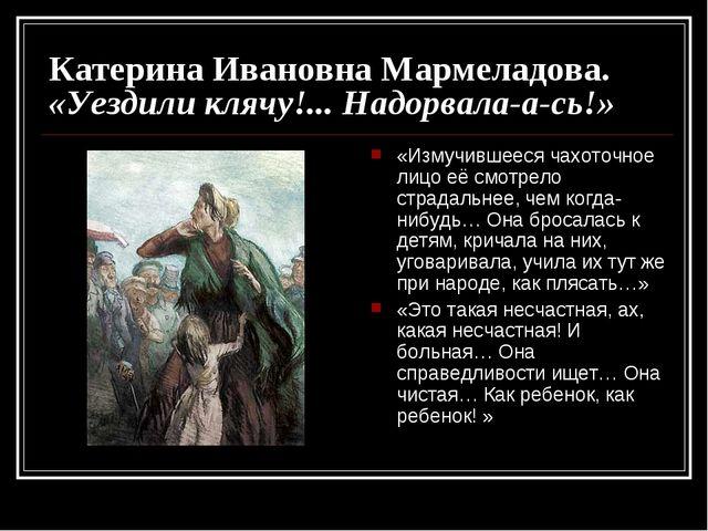 Катерина Ивановна Мармеладова. «Уездили клячу!... Надорвала-а-сь!» «Измучивше...