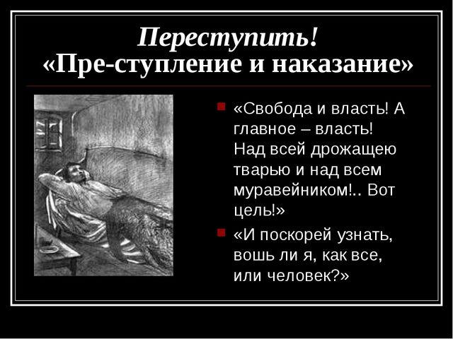 Переступить! «Пре-ступление и наказание» «Свобода и власть! А главное – власт...
