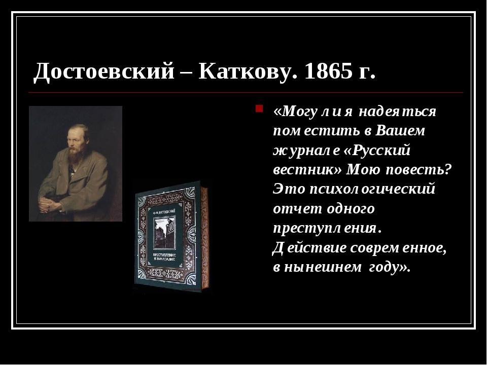 Достоевский – Каткову. 1865 г. «Могу ли я надеяться поместить в Вашем журнале...