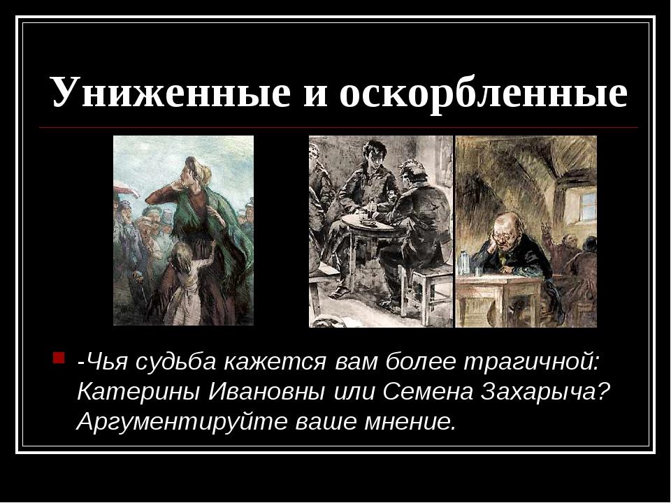 Униженные и оскорбленные -Чья судьба кажется вам более трагичной: Катерины Ив...