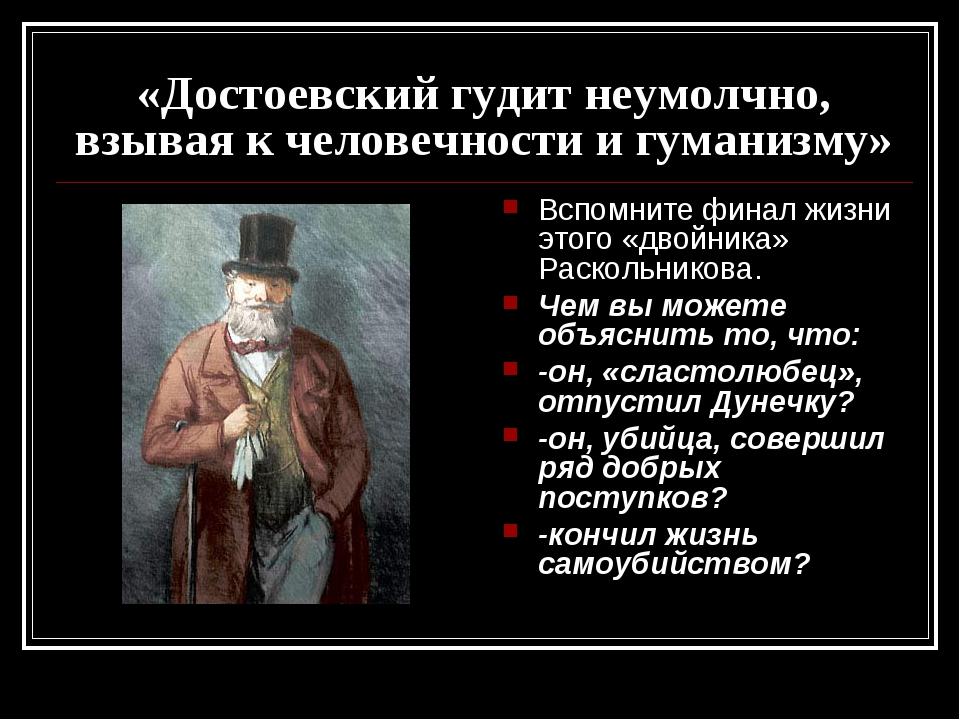 «Достоевский гудит неумолчно, взывая к человечности и гуманизму» Вспомните фи...