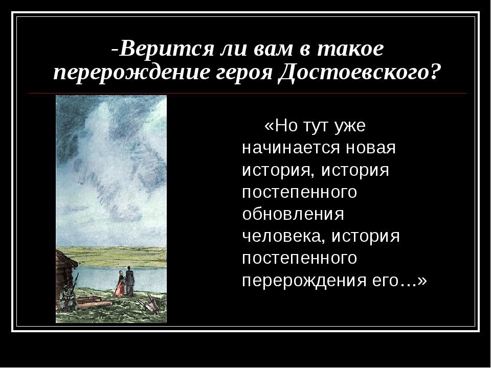 -Верится ли вам в такое перерождение героя Достоевского? «Но тут уже начинает...