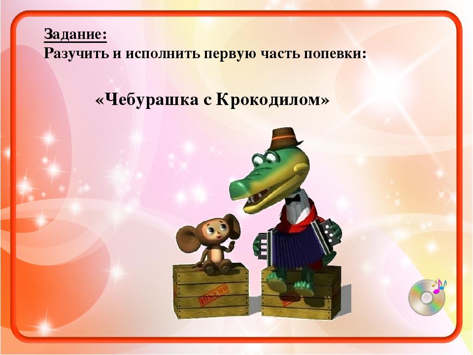 «Чебурашка с Крокодилом» Задание: Разучить и исполнить первую часть попевки: