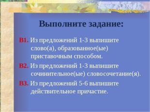 Выполните задание: В1. Из предложений 1-3 выпишите слово(а), образованное(ые)