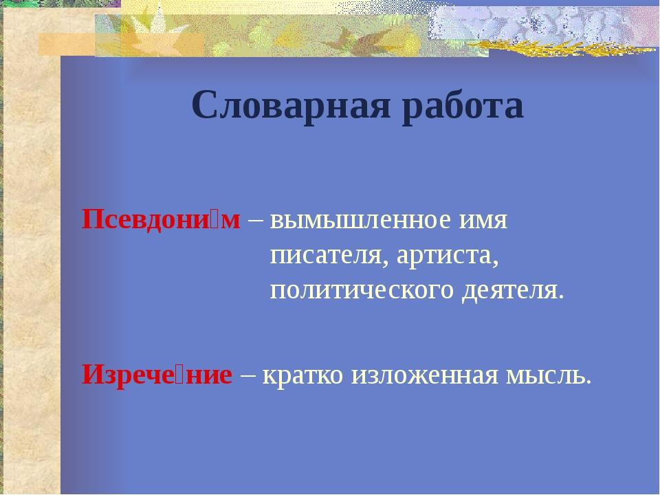 Словарная работа Псевдони́м – вымышленное имя писателя, артиста, политическог...