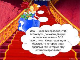 Иван - царевич проплыл 7/15 всего пути. До моего дворца, осталось проплыть 5/