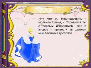 «Ну что ж, Иван-царевич, - молвила Елена, - Справился ты с первым испытанием.