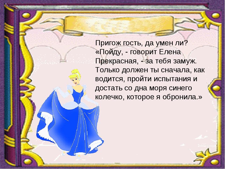 Пригож гость, да умен ли? «Пойду, - говорит Елена Прекрасная, - за тебя замуж...