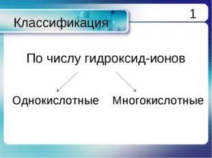 Классификация По числу гидроксид-ионов Однокислотные Многокислотные 1