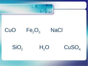CuO Fe2O3 NaCl SiO2 H2O CuSO4