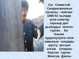 Сат Семистей Самдановнанын чугаазы : «Ынчан 1950-51 чылдар уези ыяштар тарыыр