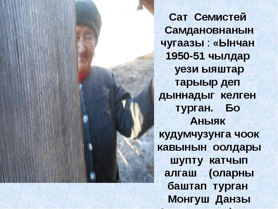 Сат Семистей Самдановнанын чугаазы : «Ынчан 1950-51 чылдар уези ыяштар тарыыр...