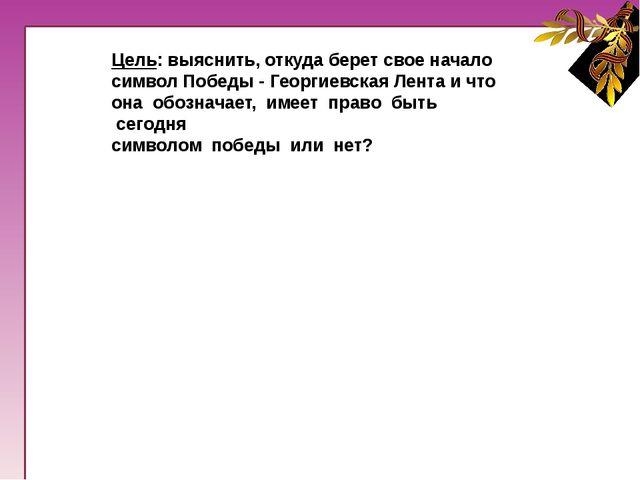 Задачи:1. Изучить историю происхождения Георгиевской Ленты, упоминания в ...