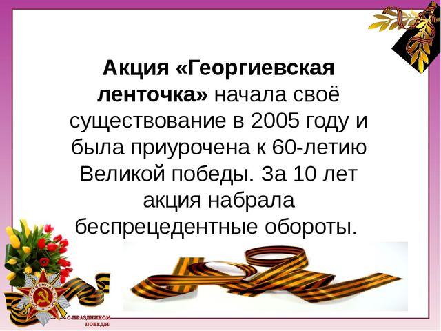 Акция «Георгиевская начала своё существование в 2005 году и была приурочена...