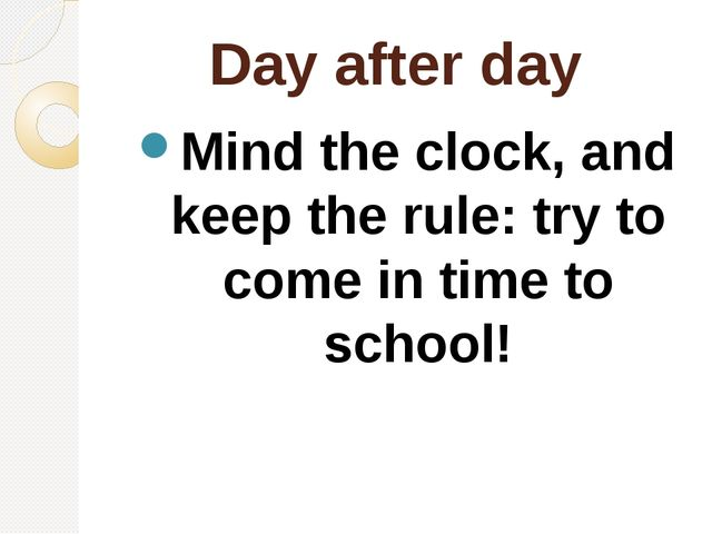 Day after day Mind the clock, and keep the rule: try to come in time to school!