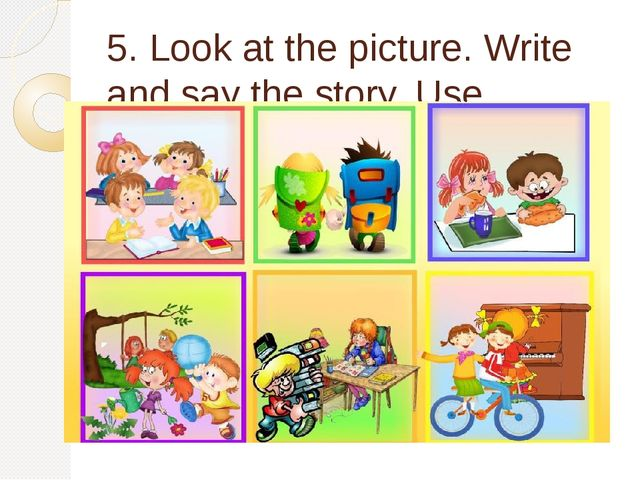 5. Look at the picture. Write and say the story. Use Present Simple Tense.