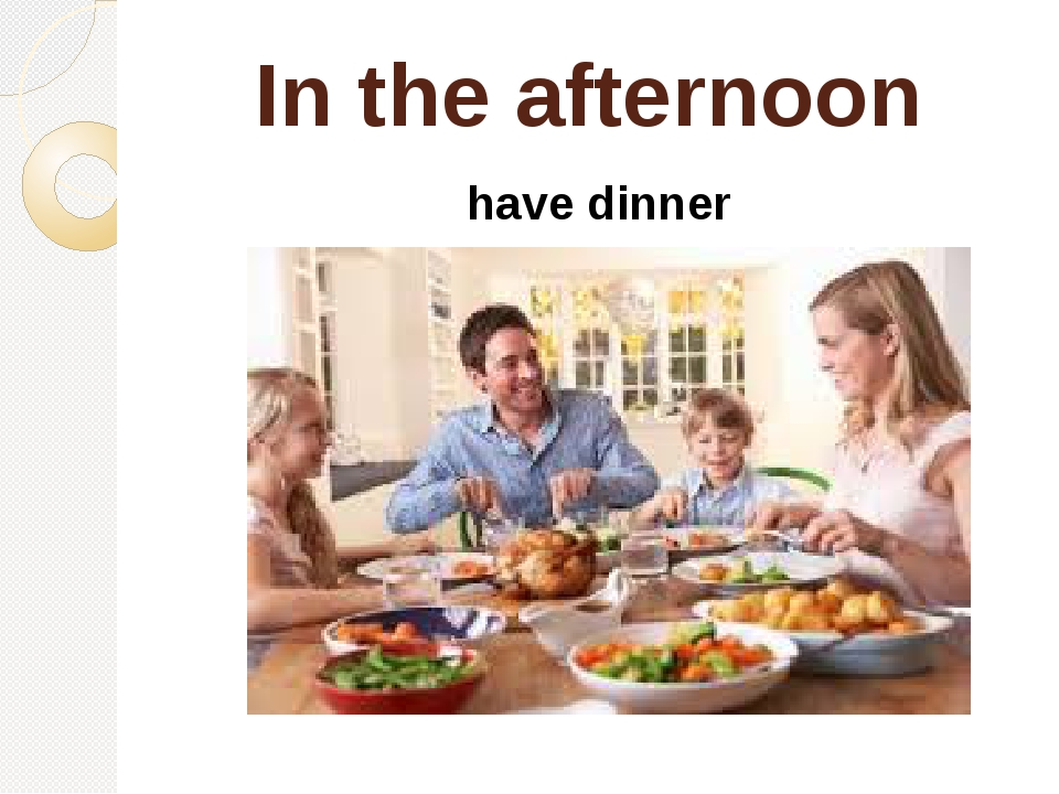 In the afternoon have dinner