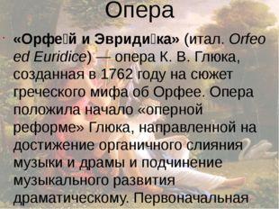 Опера «Орфе́й и Эвриди́ка»(итал.Orfeo ed Euridice)— операК.В.Глюка, соз