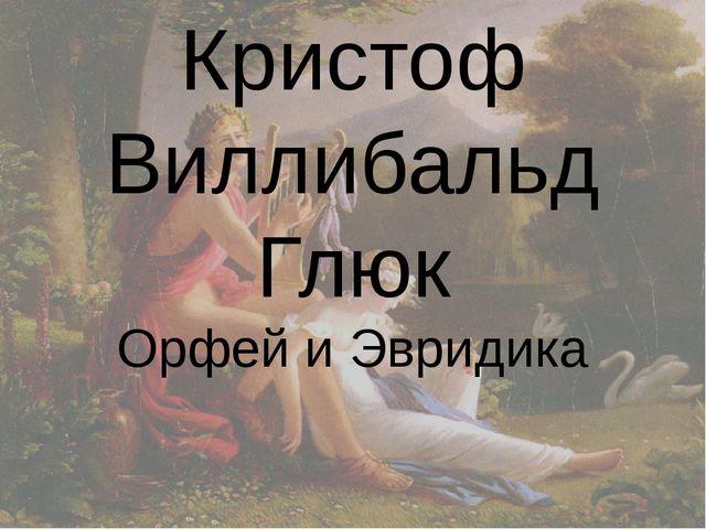 Кристоф Виллибальд Глюк Орфей и Эвридика