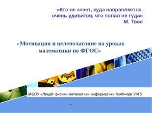 МБОУ «Лицей физики,математики,информатики №40»при УлГУ «Мотивация и целепола
