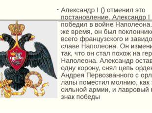 Александр I () отменил это постановление. Александр I победил в войне Наполео